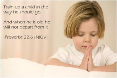 Train up a child in the way he should go, And when he is old he will not depart from it