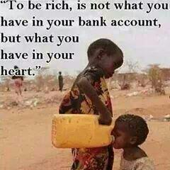 To be rich, is not what you have in your bank account, but what you have in your heart