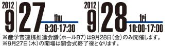 2012年9月27日(木)9時30分〜17時30分 2012年9月28日(金)10時〜17時 ※産学官連携推進会議(ホールB7)は9月28日(金)のみ開催します。※9月27日(木)の開場は開会式終了後となります。