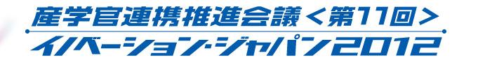 産学官 連携推進会議〈第11回〉イノベーション・ジャパン2012