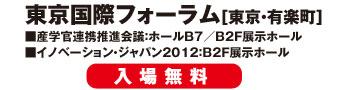 東京国際フォーラム[東京・有楽町] ■産学官連携推進会議:ホールB7/B2F展示ホール ■イノベーション・ジャパン2012:B2F展示ホール