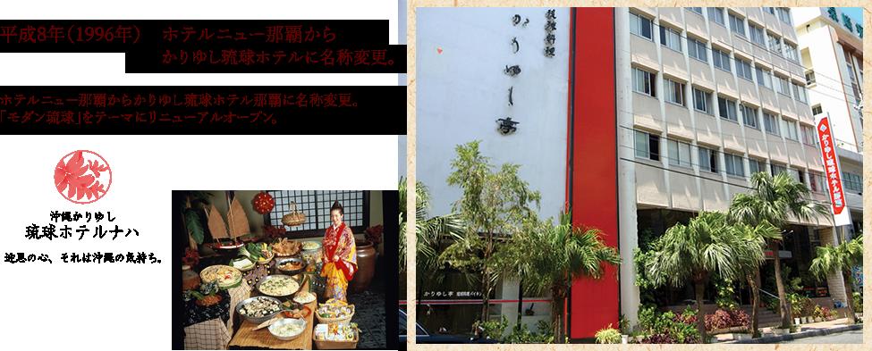 平成8年(1996年) ホテルニュー那覇からかりゆし琉球ホテルに名称変更。ホテルニュー那覇からかりゆし琉球ホテル那覇に名称変更。「モダン琉球」をテーマにリニューアルオープン。
