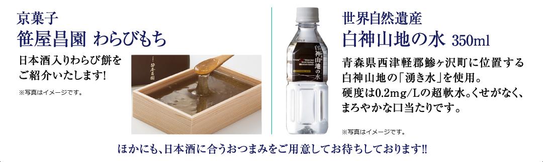 京菓子 笹屋昌園 わらびもち(日本酒入りわらび餅をご紹介いたします!)、世界自然遺産 白神山地の水 350ml(青森県西津軽郡鯵ヶ沢町に位置する白神山地の「湧き水」を使用。硬度は0.2mg/Lの超軟水。くせがなく、まろやかな口当たりです。)、ほかにも、日本酒に合うおつまみをご用意してお待ちしております!!