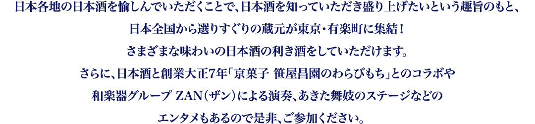 日本各地の日本酒を愉しんでいただくことで、日本酒を知っていただき盛り上げたいという趣旨のもと、日本全国から選りすぐりの蔵元が東京・有楽町に集結!さまざまな味わいの日本酒の利き酒をしていただけます。さらに、日本酒と創業大正7年「京菓子 笹屋昌園のわらびもち」とのコラボや和楽器グループ ZAN(ザン)による演奏、あきた舞妓のステージなどのエンタメもあるので是非、ご参加ください。