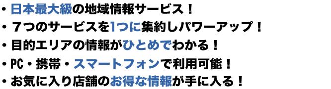・日本最大級の地域情報サービス! ・7つのサービスを1つに集約しパワーアップ! ・目的エリアの情報がひとめでわかる! ・PC、携帯、スマートファンで利用可能! ・お気に入り店舗のお得な情報が手に入る!