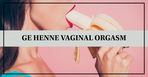 Tips hur du kan ge din kvinna vaginal orgasm.