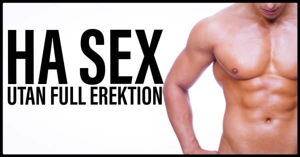 Ha sex utan full erektion.