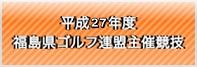 平成27年度福島県ゴルフ連盟主催競技